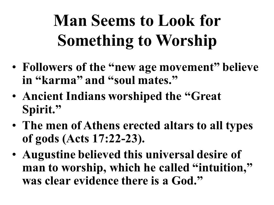 Man Seems to Look for Something to Worship Followers of the new age movement believe in karma and soul mates. Ancient Indians worshiped the Great Spirit. The men of Athens erected altars to all types of gods (Acts 17:22-23).