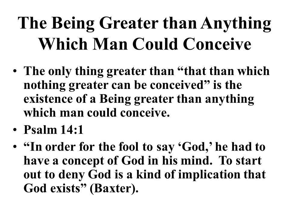 The Being Greater than Anything Which Man Could Conceive The only thing greater than that than which nothing greater can be conceived is the existence of a Being greater than anything which man could conceive.