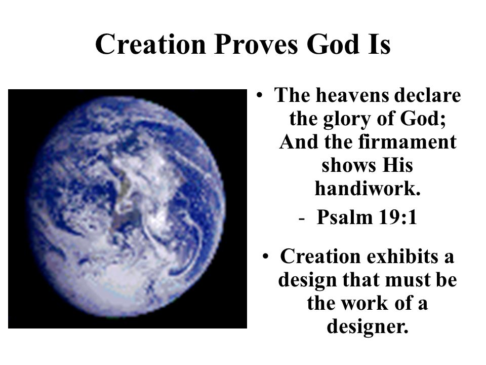 Creation Proves God Is The heavens declare the glory of God; And the firmament shows His handiwork. -Psalm 19:1 Creation exhibits a design that must b