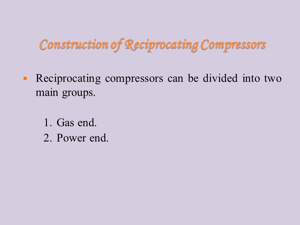 Construction of Reciprocating Compressors Reciprocating compressors can be divided into two main groups.