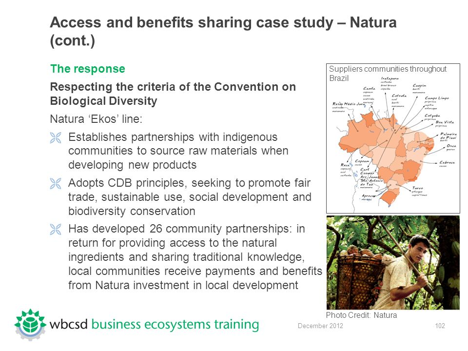 102 December 2012 Access and benefits sharing case study – Natura (cont.) The response Respecting the criteria of the Convention on Biological Diversity Natura 'Ekos' line:  Establishes partnerships with indigenous communities to source raw materials when developing new products  Adopts CDB principles, seeking to promote fair trade, sustainable use, social development and biodiversity conservation  Has developed 26 community partnerships: in return for providing access to the natural ingredients and sharing traditional knowledge, local communities receive payments and benefits from Natura investment in local development Photo Credit: Natura Suppliers communities throughout Brazil