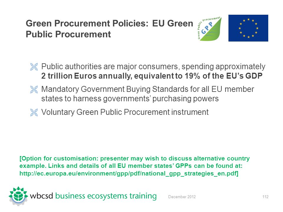 112December 2012 Green Procurement Policies: EU Green Public Procurement  Public authorities are major consumers, spending approximately 2 trillion Euros annually, equivalent to 19% of the EU's GDP  Mandatory Government Buying Standards for all EU member states to harness governments' purchasing powers  Voluntary Green Public Procurement instrument [Option for customisation: presenter may wish to discuss alternative country example.