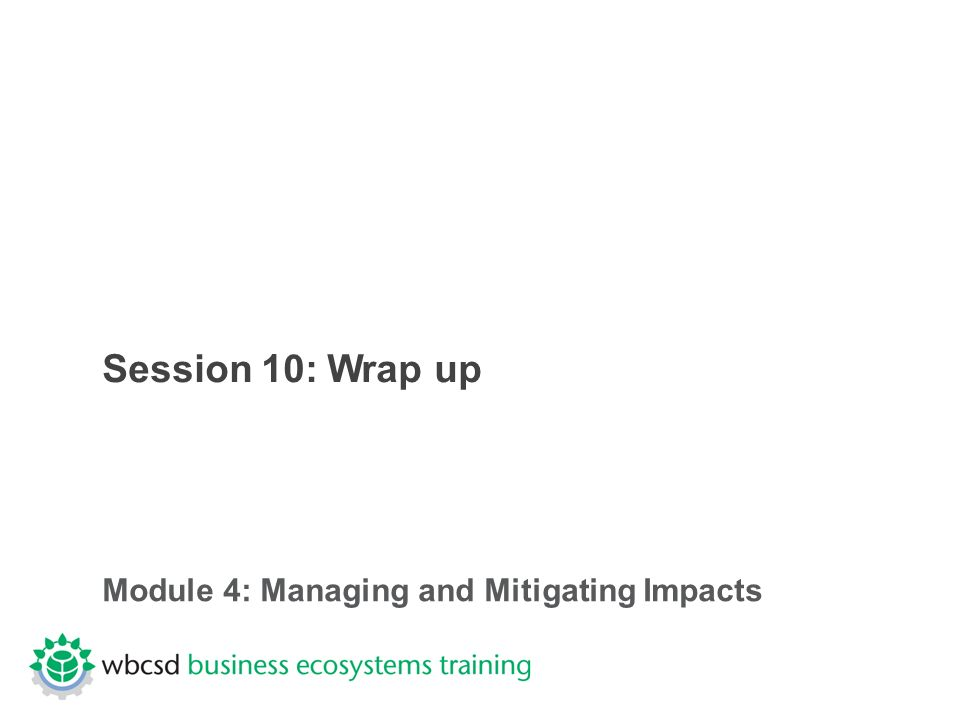 Session 10: Wrap up Module 4: Managing and Mitigating Impacts