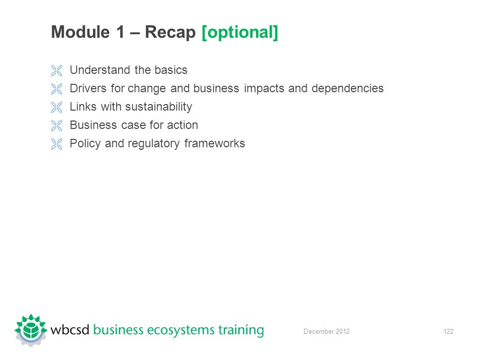 122 December 2012 Module 1 – Recap [optional]  Understand the basics  Drivers for change and business impacts and dependencies  Links with sustainability  Business case for action  Policy and regulatory frameworks