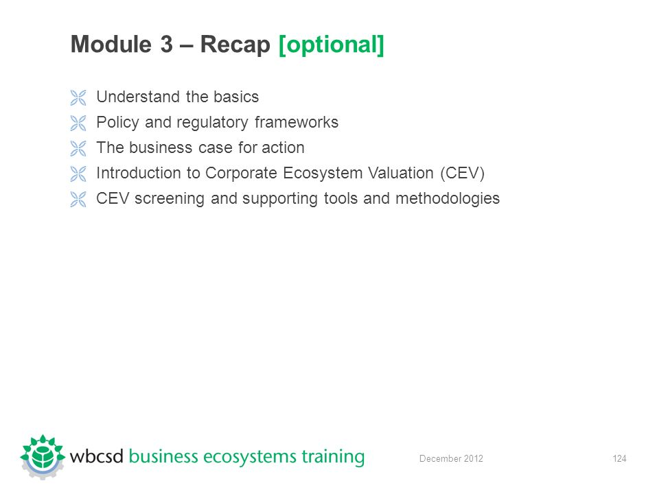 124 December 2012 Module 3 – Recap [optional]  Understand the basics  Policy and regulatory frameworks  The business case for action  Introduction to Corporate Ecosystem Valuation (CEV)  CEV screening and supporting tools and methodologies