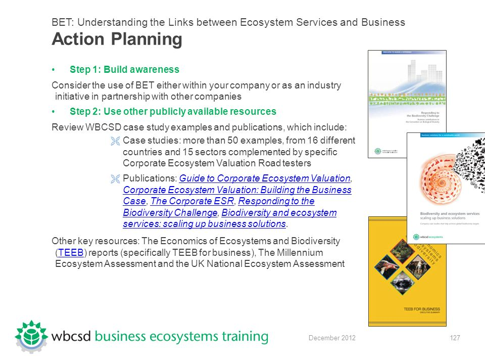 127 December 2012 BET: Understanding the Links between Ecosystem Services and Business Action Planning Step 1: Build awareness Consider the use of BET either within your company or as an industry initiative in partnership with other companies Step 2: Use other publicly available resources Review WBCSD case study examples and publications, which include:  Case studies: more than 50 examples, from 16 different countries and 15 sectors complemented by specific Corporate Ecosystem Valuation Road testers  Publications: Guide to Corporate Ecosystem Valuation, Corporate Ecosystem Valuation: Building the Business Case, The Corporate ESR, Responding to the Biodiversity Challenge, Biodiversity and ecosystem services: scaling up business solutions.Guide to Corporate Ecosystem Valuation Corporate Ecosystem Valuation: Building the Business CaseThe Corporate ESRResponding to the Biodiversity ChallengeBiodiversity and ecosystem services: scaling up business solutions Other key resources: The Economics of Ecosystems and Biodiversity (TEEB) reports (specifically TEEB for business), The Millennium Ecosystem Assessment and the UK National Ecosystem AssessmentTEEB
