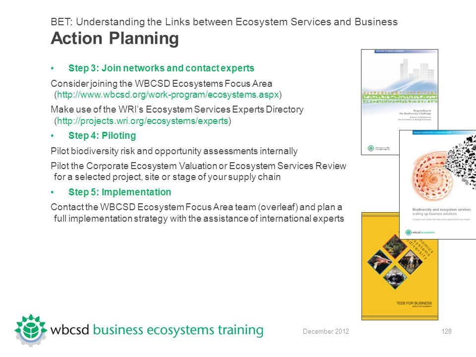 128 December 2012 BET: Understanding the Links between Ecosystem Services and Business Action Planning Step 3: Join networks and contact experts Consider joining the WBCSD Ecosystems Focus Area (http://www.wbcsd.org/work-program/ecosystems.aspx) Make use of the WRI's Ecosystem Services Experts Directory (http://projects.wri.org/ecosystems/experts) Step 4: Piloting Pilot biodiversity risk and opportunity assessments internally Pilot the Corporate Ecosystem Valuation or Ecosystem Services Review for a selected project, site or stage of your supply chain Step 5: Implementation Contact the WBCSD Ecosystem Focus Area team (overleaf) and plan a full implementation strategy with the assistance of international experts