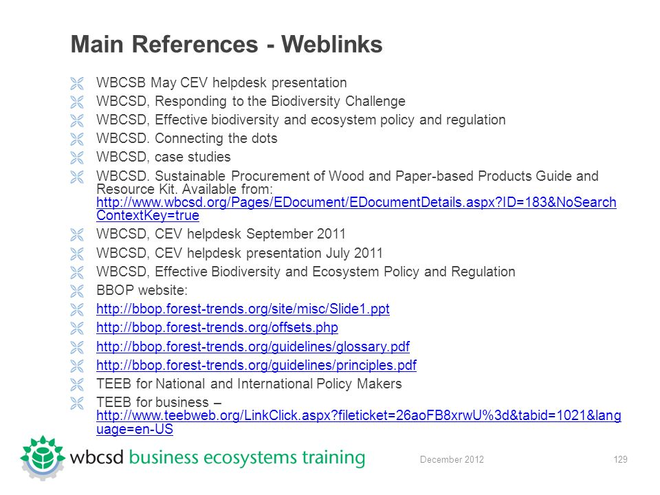 129 December 2012 Main References - Weblinks  WBCSB May CEV helpdesk presentation  WBCSD, Responding to the Biodiversity Challenge  WBCSD, Effective biodiversity and ecosystem policy and regulation  WBCSD.