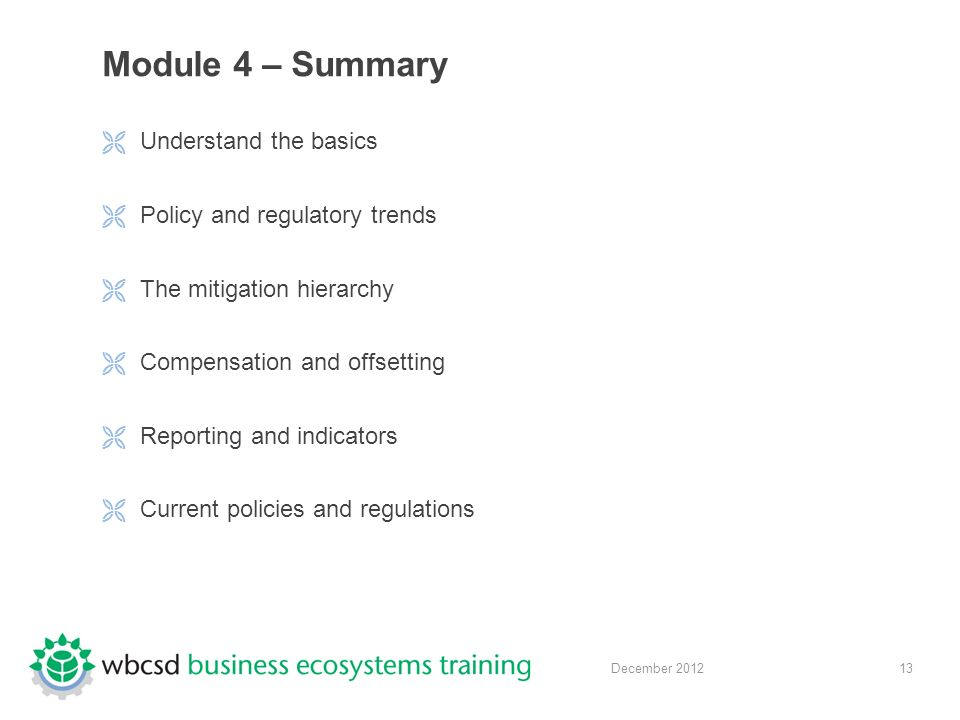 13 December 2012 Module 4 – Summary  Understand the basics  Policy and regulatory trends  The mitigation hierarchy  Compensation and offsetting  Reporting and indicators  Current policies and regulations