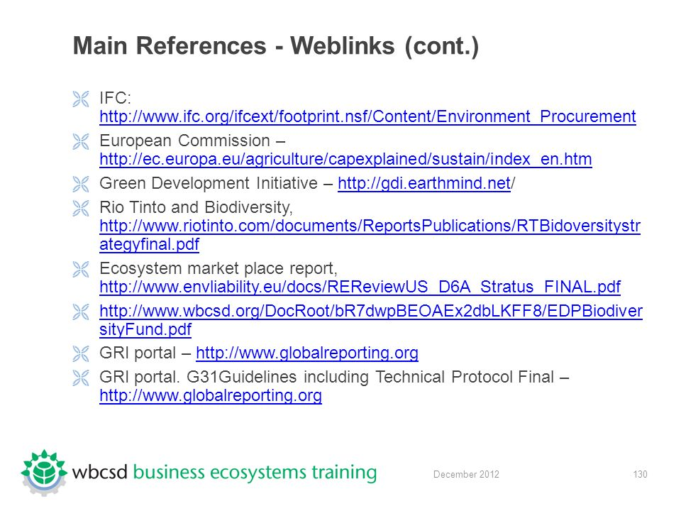 130 December 2012 Main References - Weblinks (cont.)  IFC:      European Commission –      Green Development Initiative –    Rio Tinto and Biodiversity,   ategyfinal.pdf   ategyfinal.pdf  Ecosystem market place report,        sityFund.pdf   sityFund.pdf  GRI portal –    GRI portal.