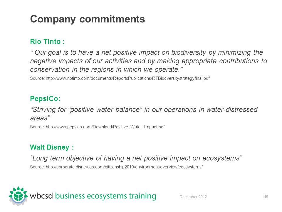 15 December 2012 Company commitments Rio Tinto : Our goal is to have a net positive impact on biodiversity by minimizing the negative impacts of our activities and by making appropriate contributions to conservation in the regions in which we operate. Source:   PepsiCo: Striving for positive water balance in our operations in water-distressed areas Source:   Walt Disney : Long term objective of having a net positive impact on ecosystems Source: