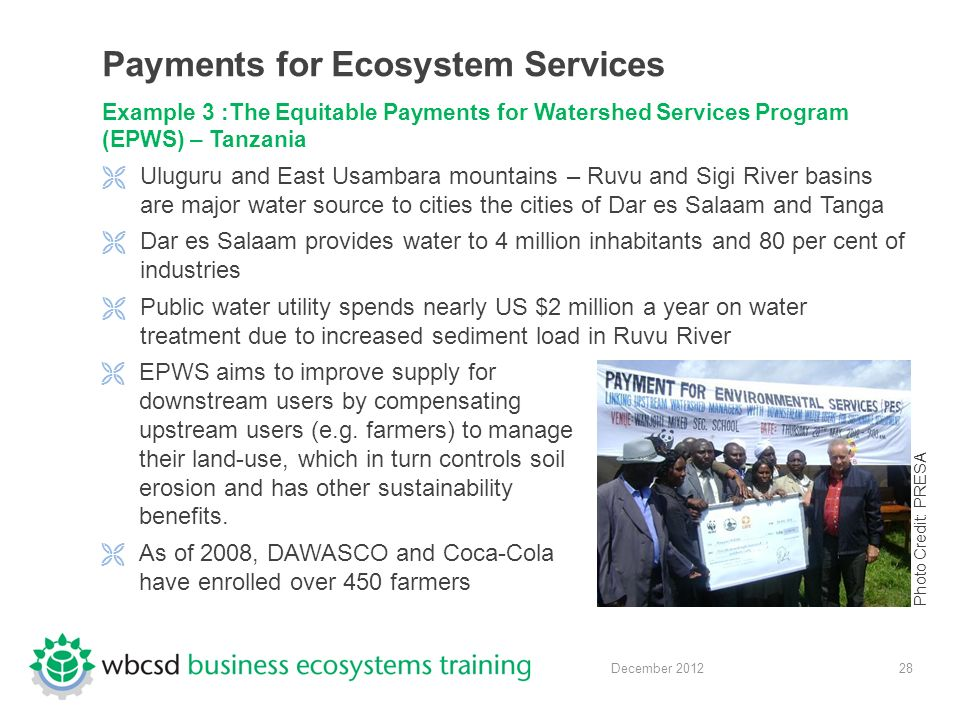 28 December 2012 Payments for Ecosystem Services Example 3 :The Equitable Payments for Watershed Services Program (EPWS) – Tanzania  Uluguru and East Usambara mountains – Ruvu and Sigi River basins are major water source to cities the cities of Dar es Salaam and Tanga  Dar es Salaam provides water to 4 million inhabitants and 80 per cent of industries  Public water utility spends nearly US $2 million a year on water treatment due to increased sediment load in Ruvu River  EPWS aims to improve supply for downstream users by compensating upstream users (e.g.
