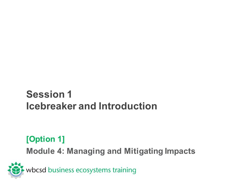 Session 1 Icebreaker and Introduction [Option 1] Module 4: Managing and Mitigating Impacts