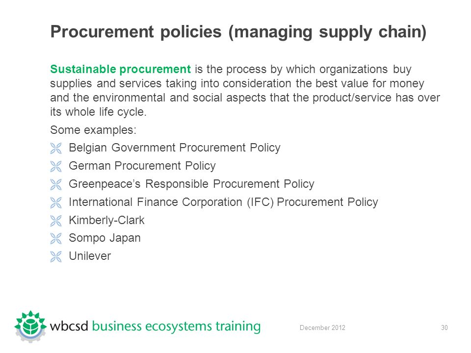 30 December 2012 Procurement policies (managing supply chain) Sustainable procurement is the process by which organizations buy supplies and services taking into consideration the best value for money and the environmental and social aspects that the product/service has over its whole life cycle.