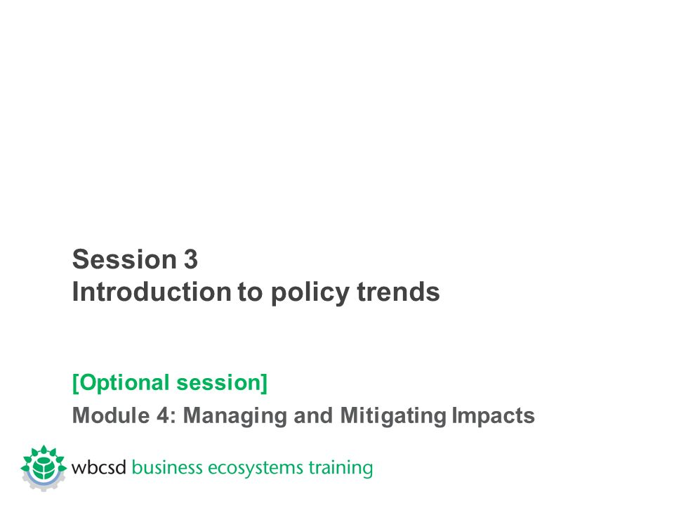 Session 3 Introduction to policy trends [Optional session] Module 4: Managing and Mitigating Impacts