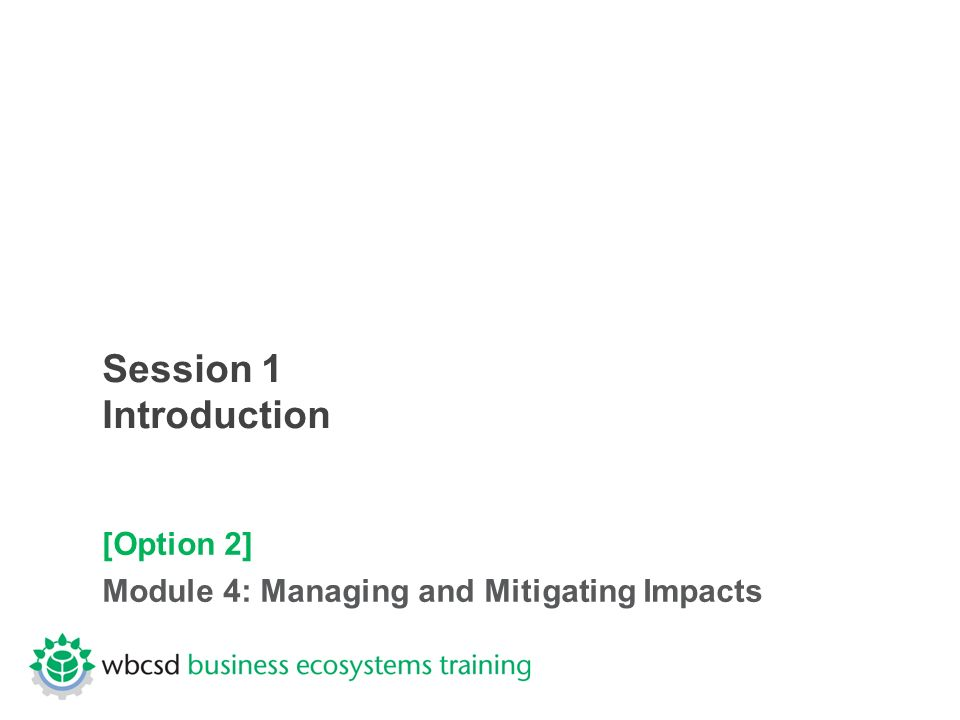 Session 1 Introduction [Option 2] Module 4: Managing and Mitigating Impacts