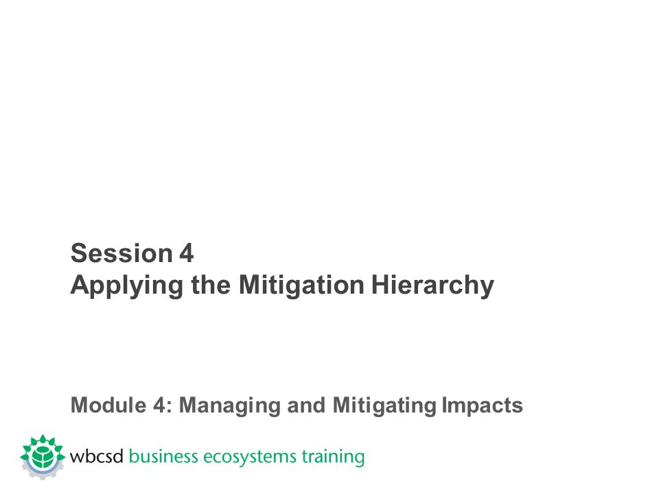Session 4 Applying the Mitigation Hierarchy Module 4: Managing and Mitigating Impacts