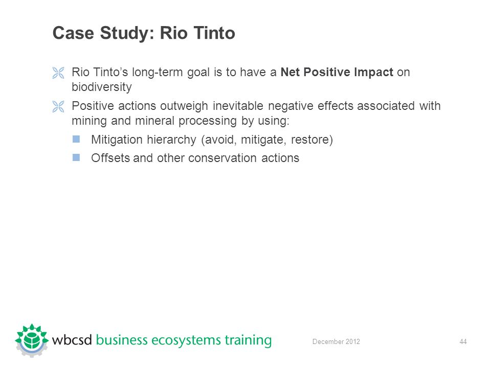 44 December 2012 Case Study: Rio Tinto  Rio Tinto's long-term goal is to have a Net Positive Impact on biodiversity  Positive actions outweigh inevitable negative effects associated with mining and mineral processing by using: Mitigation hierarchy (avoid, mitigate, restore) Offsets and other conservation actions