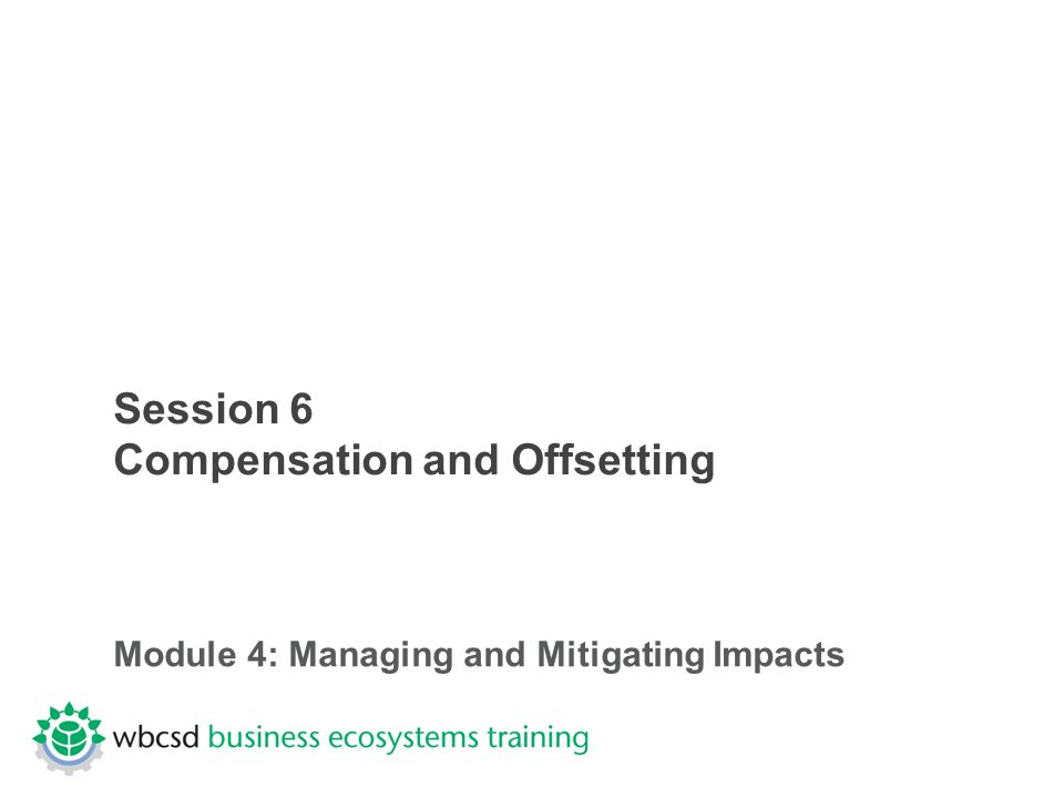 Session 6 Compensation and Offsetting Module 4: Managing and Mitigating Impacts