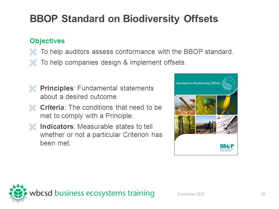 59 December 2012 BBOP Standard on Biodiversity Offsets Objectives  To help auditors assess conformance with the BBOP standard.
