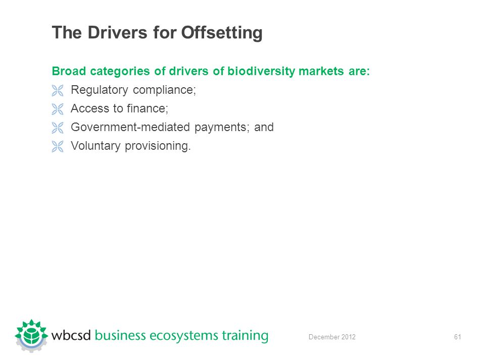 61 December 2012 The Drivers for Offsetting Broad categories of drivers of biodiversity markets are:  Regulatory compliance;  Access to finance;  Government-mediated payments; and  Voluntary provisioning.