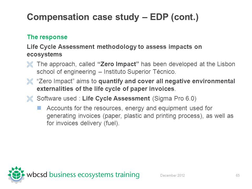 65 December 2012 Compensation case study – EDP (cont.) The response Life Cycle Assessment methodology to assess impacts on ecosystems  The approach, called Zero Impact has been developed at the Lisbon school of engineering – Instituto Superior Técnico.