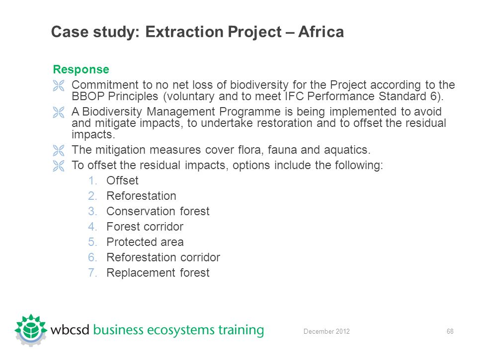 68 December 2012 Case study: Extraction Project – Africa Response  Commitment to no net loss of biodiversity for the Project according to the BBOP Principles (voluntary and to meet IFC Performance Standard 6).