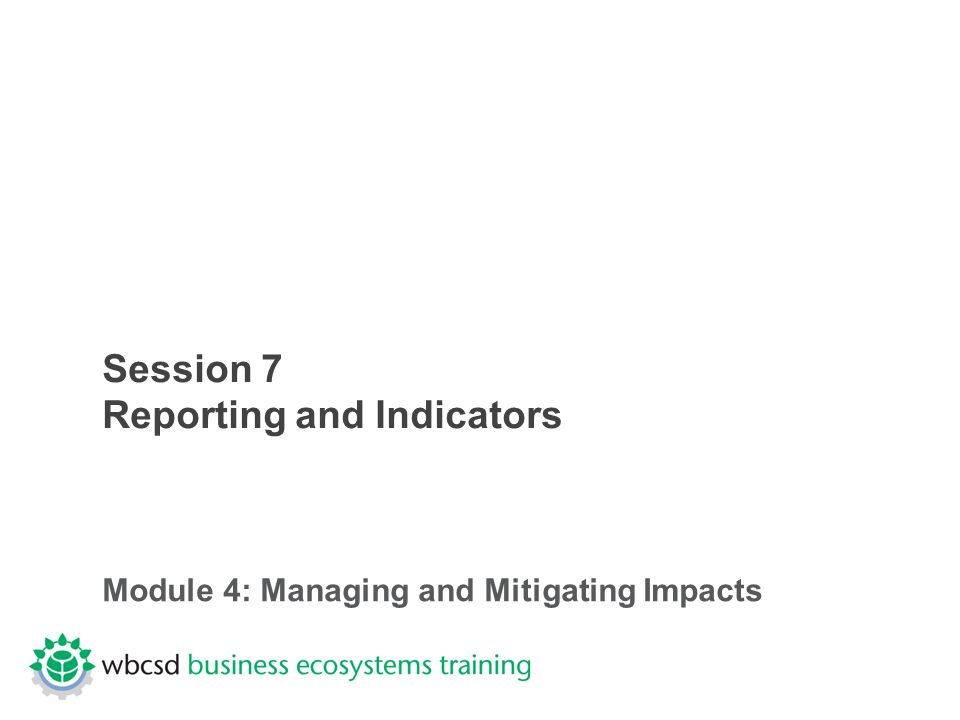 Session 7 Reporting and Indicators Module 4: Managing and Mitigating Impacts