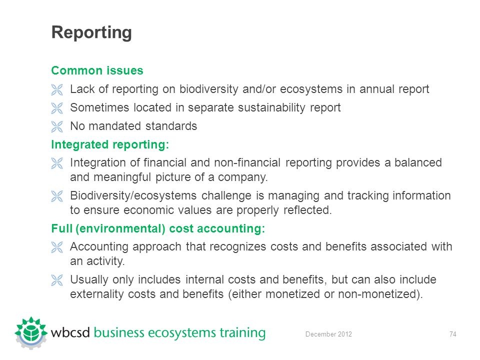 74 December 2012 Reporting Common issues  Lack of reporting on biodiversity and/or ecosystems in annual report  Sometimes located in separate sustainability report  No mandated standards Integrated reporting:  Integration of financial and non-financial reporting provides a balanced and meaningful picture of a company.