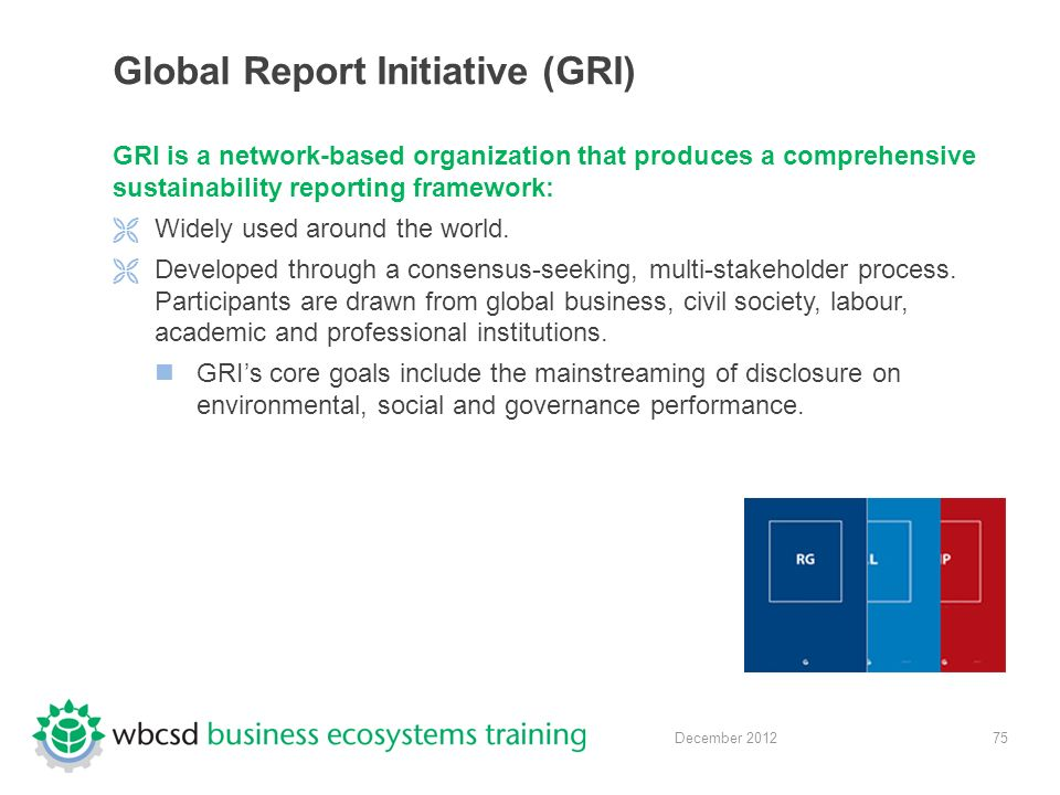 75 December 2012 Global Report Initiative (GRI) GRI is a network-based organization that produces a comprehensive sustainability reporting framework:  Widely used around the world.
