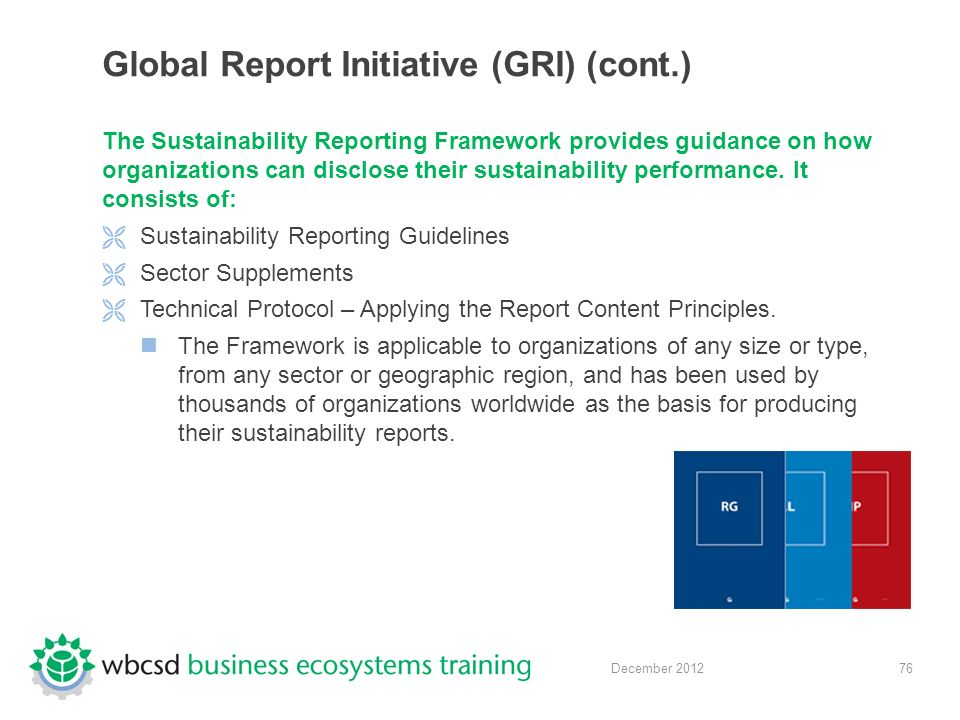 76 December 2012 Global Report Initiative (GRI) (cont.) The Sustainability Reporting Framework provides guidance on how organizations can disclose their sustainability performance.