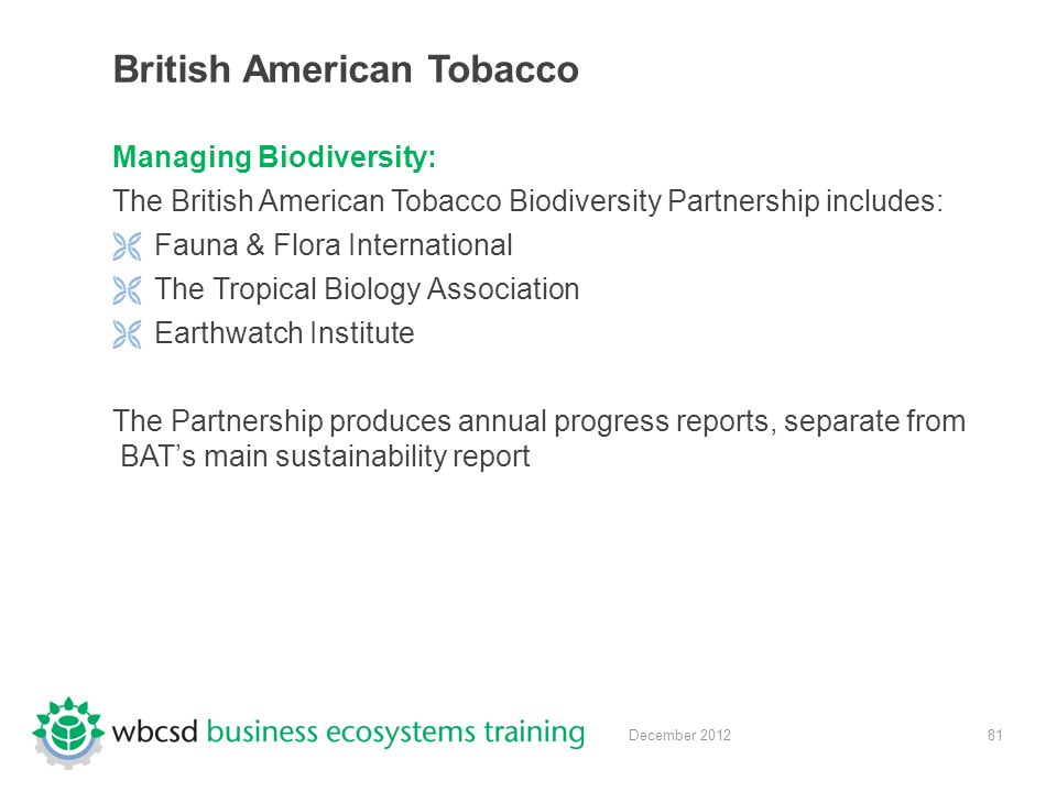 81December 2012 British American Tobacco Managing Biodiversity: The British American Tobacco Biodiversity Partnership includes:  Fauna & Flora International  The Tropical Biology Association  Earthwatch Institute The Partnership produces annual progress reports, separate from BAT's main sustainability report
