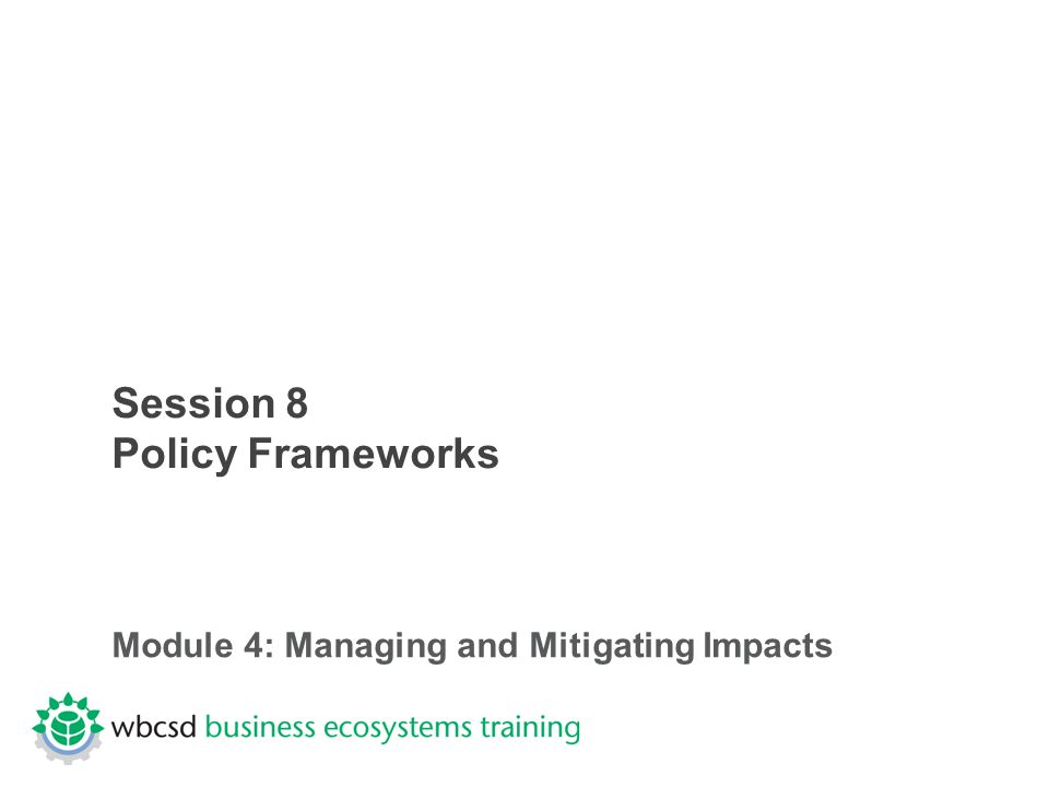 Session 8 Policy Frameworks Module 4: Managing and Mitigating Impacts
