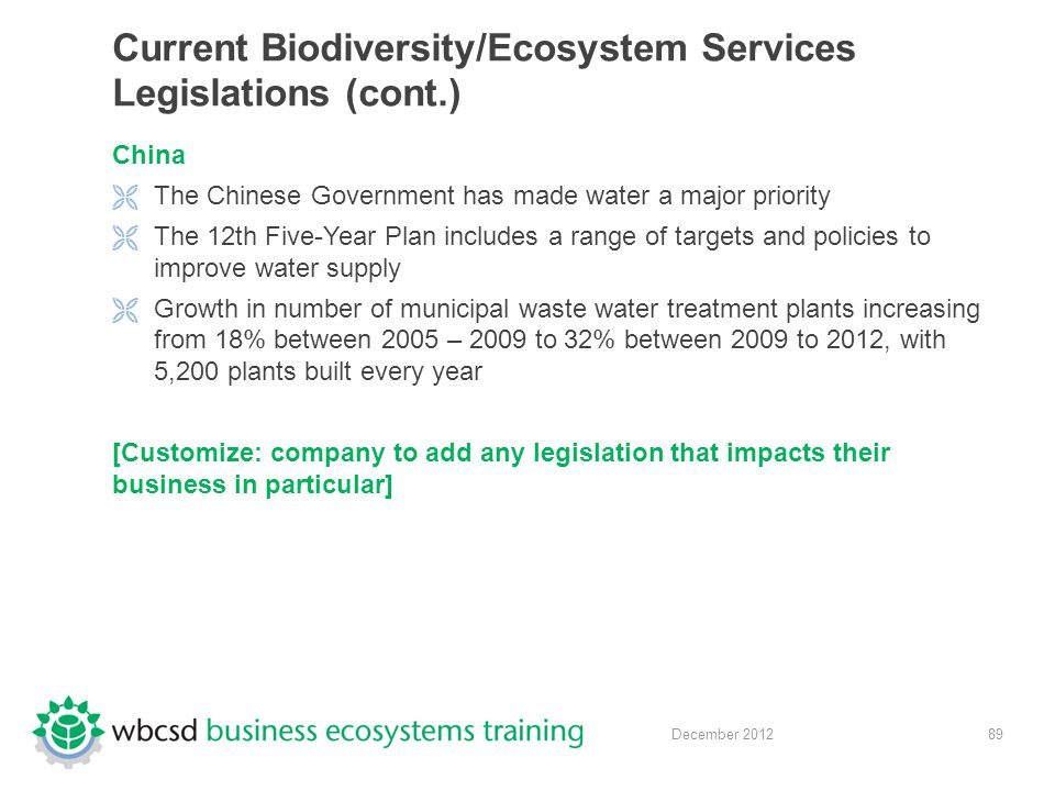 89 December 2012 Current Biodiversity/Ecosystem Services Legislations (cont.) China  The Chinese Government has made water a major priority  The 12th Five-Year Plan includes a range of targets and policies to improve water supply  Growth in number of municipal waste water treatment plants increasing from 18% between 2005 – 2009 to 32% between 2009 to 2012, with 5,200 plants built every year [Customize: company to add any legislation that impacts their business in particular]