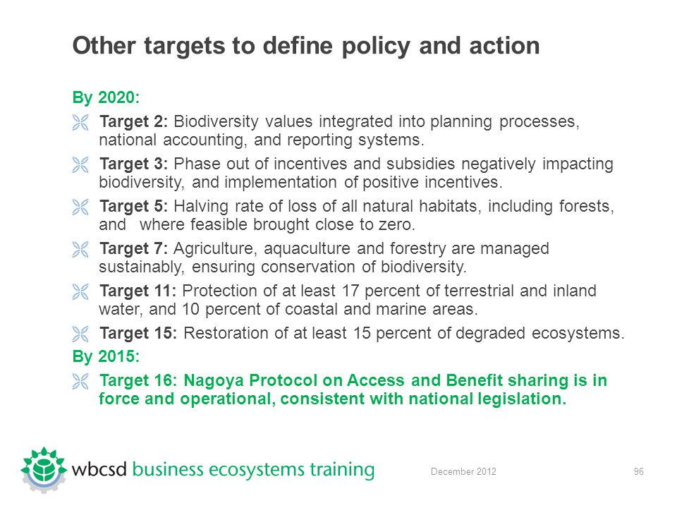 96 December 2012 Other targets to define policy and action By 2020:  Target 2: Biodiversity values integrated into planning processes, national accounting, and reporting systems.