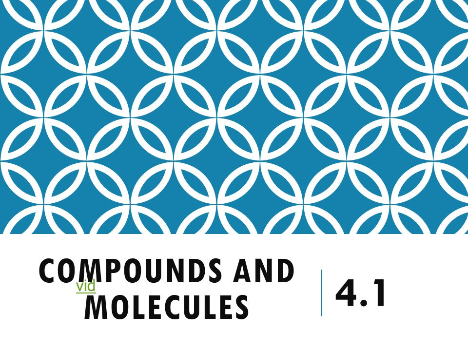 COMPOUNDS AND MOLECULES 4.1 vid WHAT ARE COMPOUNDS? Two or more ...