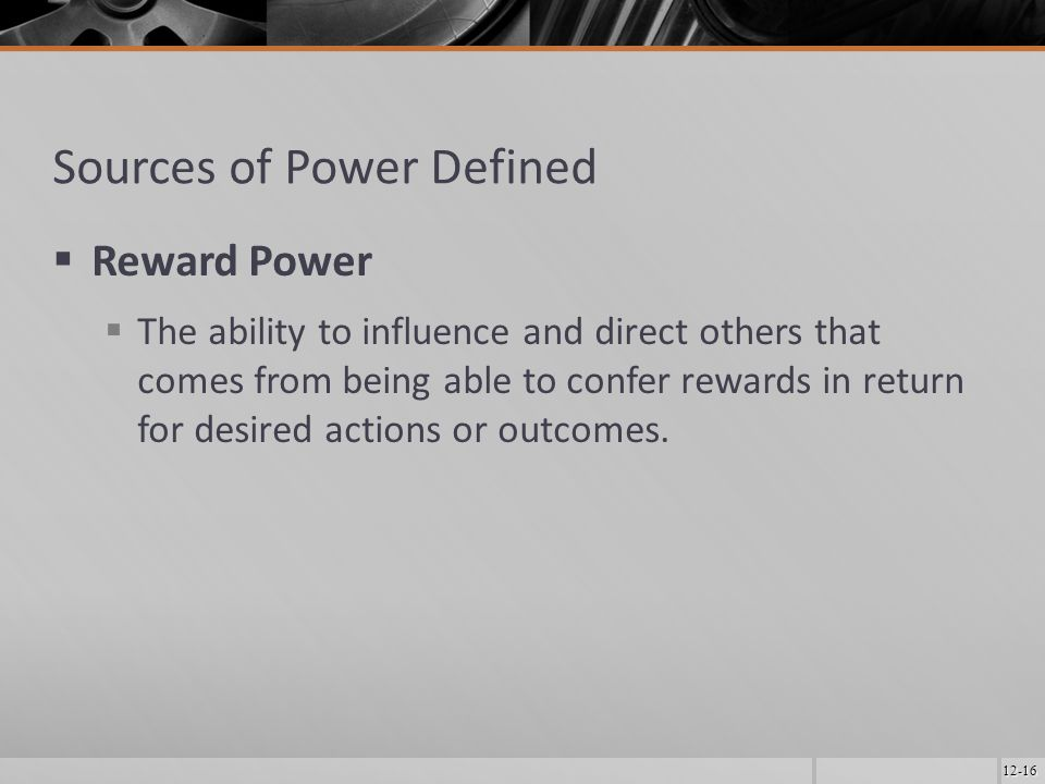 12-16 Sources of Power Defined  Reward Power  The ability to influence and direct others that comes from being able to confer rewards in return for desired actions or outcomes.