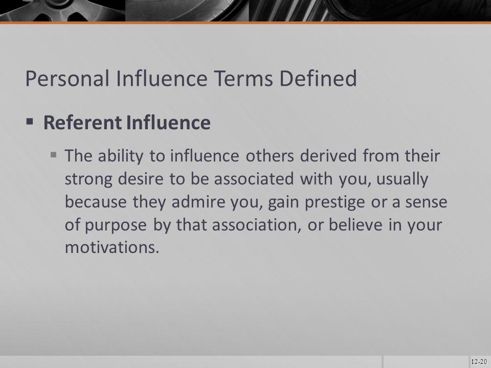 12-20 Personal Influence Terms Defined  Referent Influence  The ability to influence others derived from their strong desire to be associated with you, usually because they admire you, gain prestige or a sense of purpose by that association, or believe in your motivations.