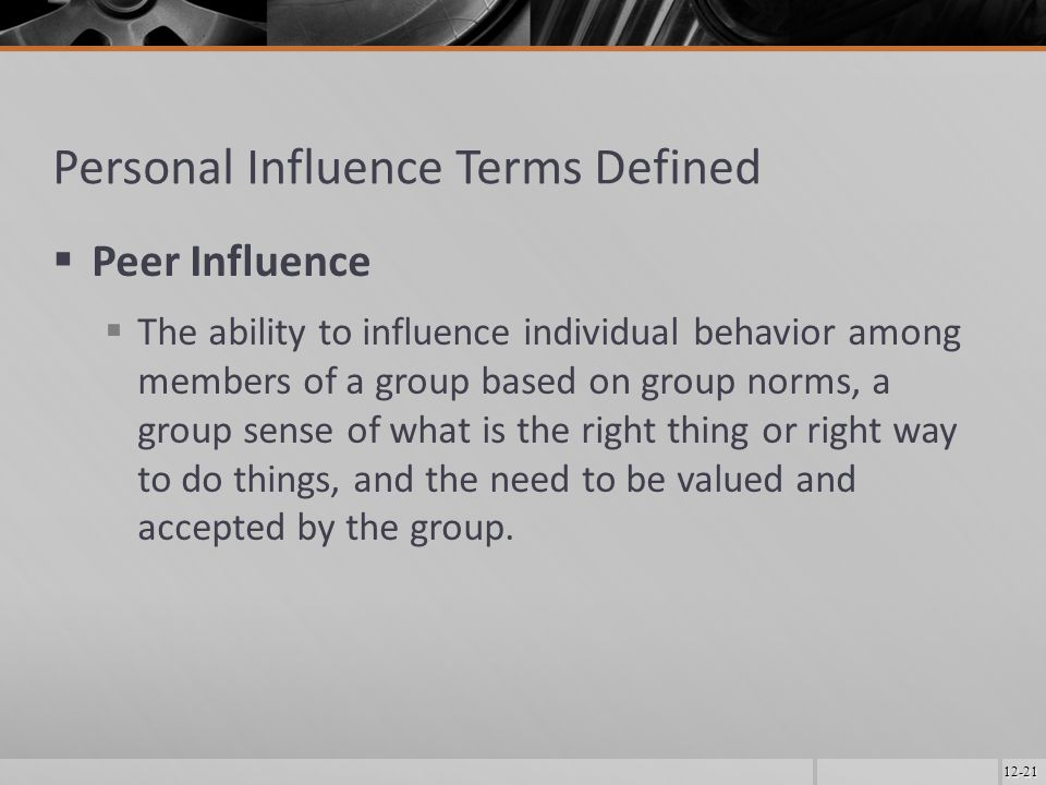 12-21 Personal Influence Terms Defined  Peer Influence  The ability to influence individual behavior among members of a group based on group norms, a group sense of what is the right thing or right way to do things, and the need to be valued and accepted by the group.