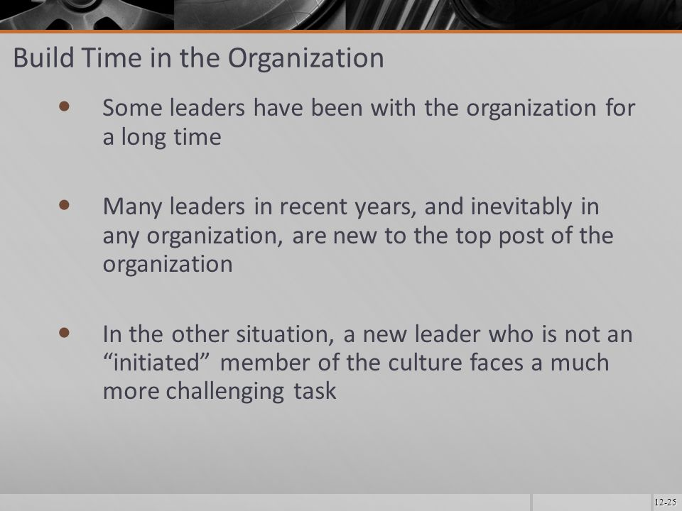 12-25 Build Time in the Organization Some leaders have been with the organization for a long time Many leaders in recent years, and inevitably in any organization, are new to the top post of the organization In the other situation, a new leader who is not an initiated member of the culture faces a much more challenging task
