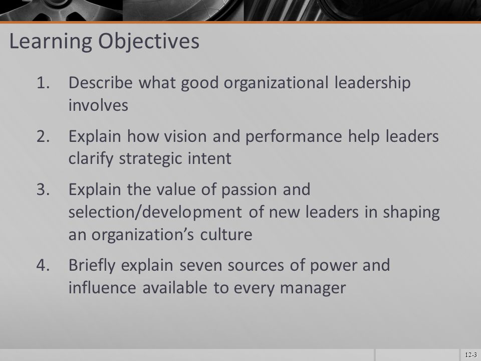 12-3 Learning Objectives 1.Describe what good organizational leadership involves 2.Explain how vision and performance help leaders clarify strategic intent 3.Explain the value of passion and selection/development of new leaders in shaping an organization's culture 4.Briefly explain seven sources of power and influence available to every manager