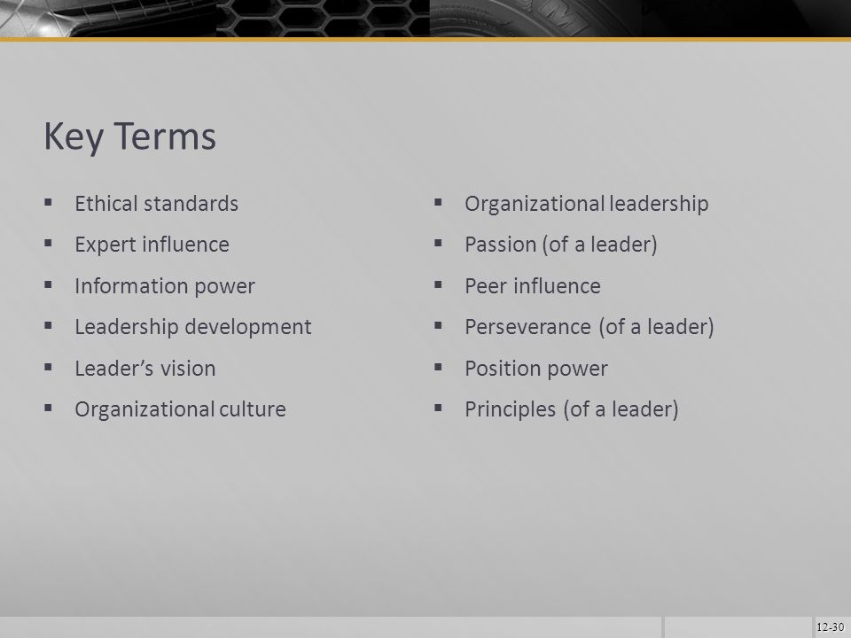12-30 Key Terms  Ethical standards  Expert influence  Information power  Leadership development  Leader's vision  Organizational culture  Organizational leadership  Passion (of a leader)  Peer influence  Perseverance (of a leader)  Position power  Principles (of a leader)