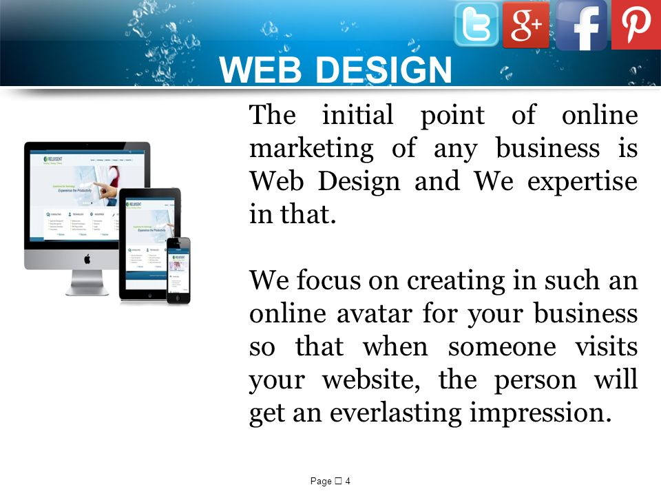 Page  4 WEB DESIGN The initial point of online marketing of any business is Web Design and We expertise in that.