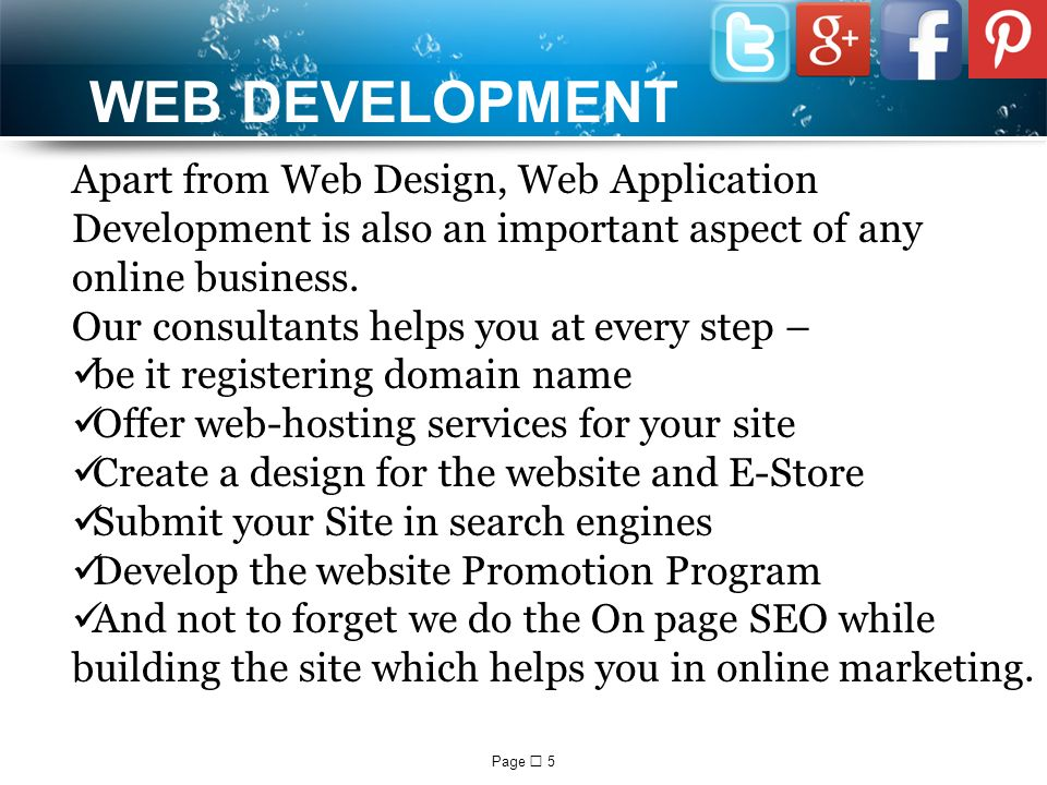 Page  5 WEB DEVELOPMENT Apart from Web Design, Web Application Development is also an important aspect of any online business.