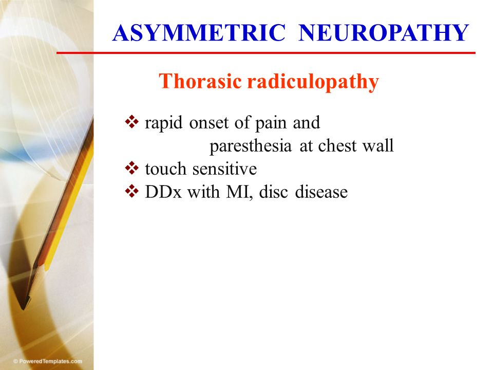 Thorasic radiculopathy  rapid onset of pain and paresthesia at chest wall  touch sensitive  DDx with MI, disc disease ASYMMETRIC NEUROPATHY