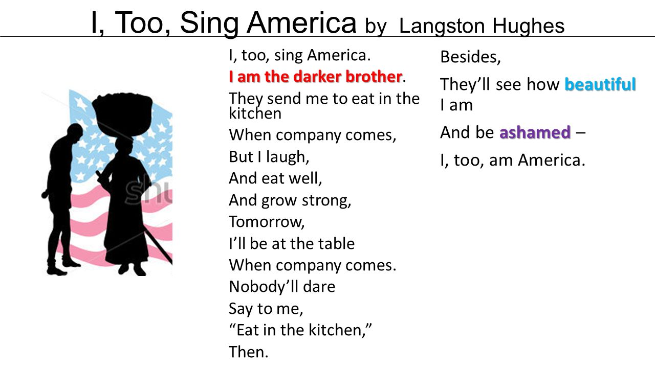i too sing america I, too, sing america i am the darker brother they send me to eat in the kitchen when company comes, but i laugh, and eat well, and grow strong.