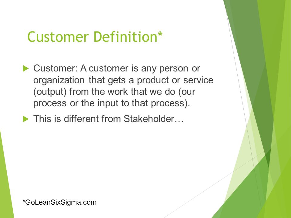 Customer Definition*  Customer: A customer is any person or organization that gets a product or service (output) from the work that we do (our process or the input to that process).