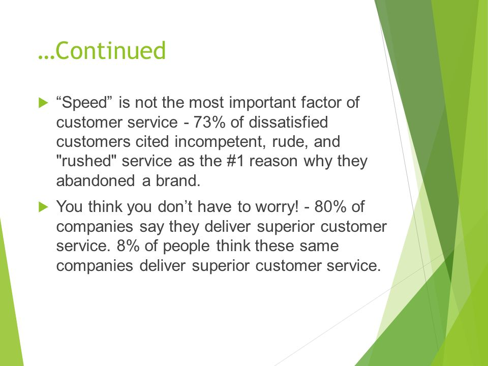 …Continued  Speed is not the most important factor of customer service - 73% of dissatisfied customers cited incompetent, rude, and rushed service as the #1 reason why they abandoned a brand.