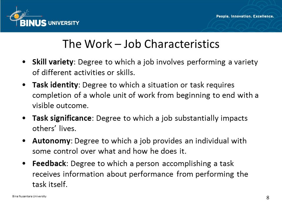 The Work – Job Characteristics Skill variety: Degree to which a job involves performing a variety of different activities or skills. Task identity: De