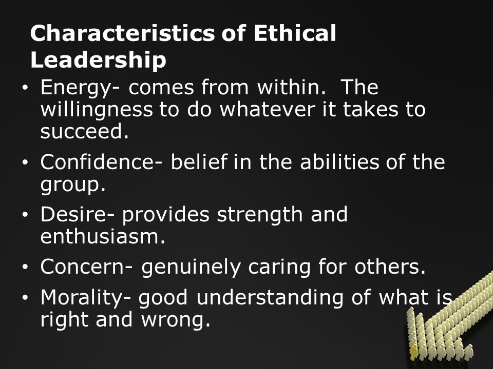Characteristics of Ethical Leadership Energy- comes from within.